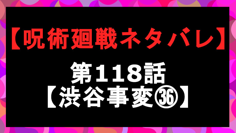 呪術廻戦ネタバレ118話