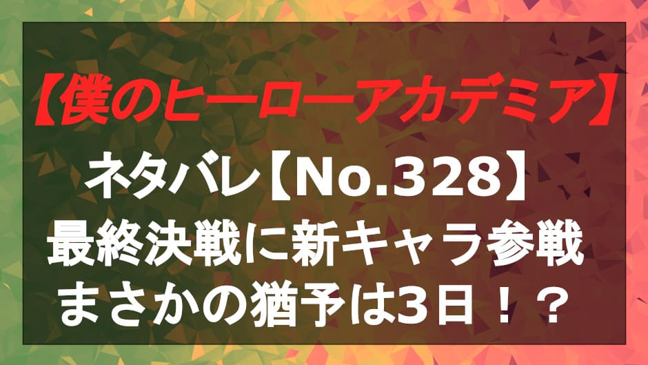 ヒロアカの328話のネタバレ!最終決戦に新キャラ参戦!まさかの猶予は3日!?